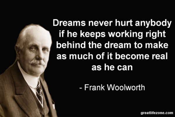 Dreams never hurt anybody if he keeps working right behind the dream to make as much of it become real as he can – Frank Woolworth
