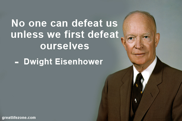 No one can defeat us unless we first defeat ourselves. – Dwight Eisenhower