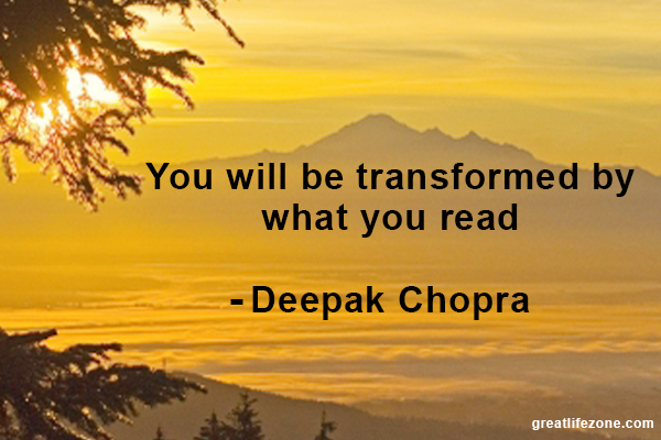You will be transformed by what you read. ~ Deepak Chopra