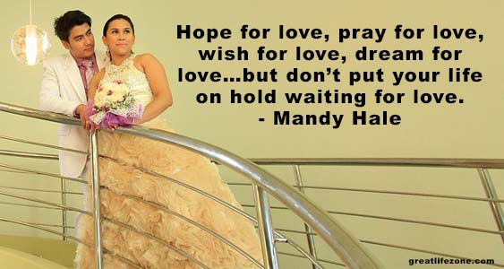 Hope for love, pray for love, wish for love, dream for love…but don't put your life on hold waiting for love