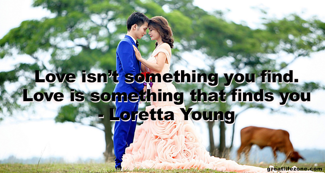 Love Quotes - Love isn't something you find. Love is something that finds you - Loretta Young