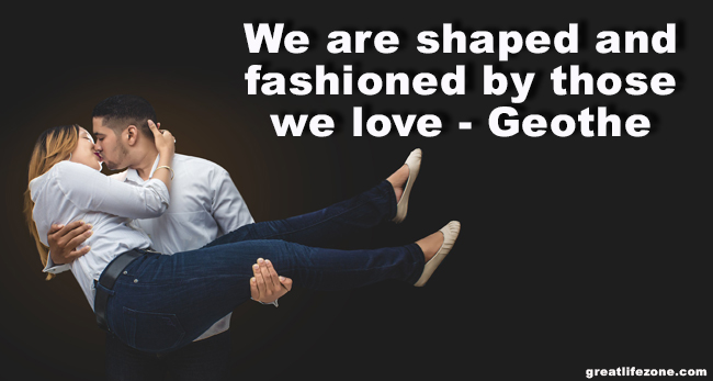 Love Quotes - We are shaped and fashioned by those we love — Geothe​