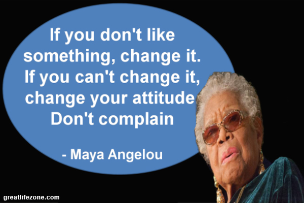 If you don't like something, change it. If you can't change it, change your attitude Don't complain – Maya Angelou