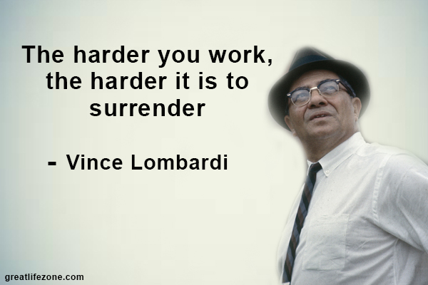 The harder you work, the harder it is to surrender - Vince Lombardi