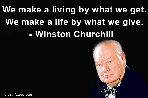 We make a living by what we get. We make a life by what we give. – Winston Churchill