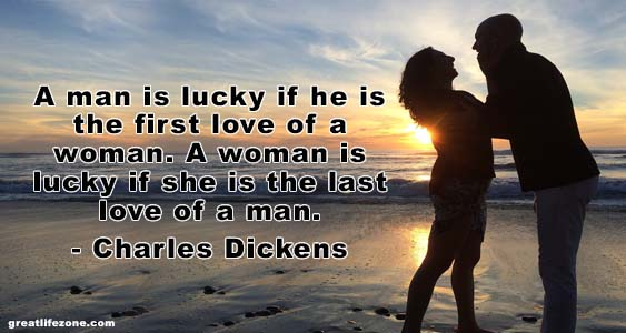 A man is lucky if he is the first love of a woman. A woman is lucky if she is the last love of a man