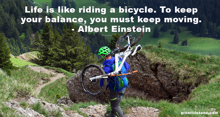 Life is like riding a bicycle. To keep your balance, you must keep moving. – Albert Einstein