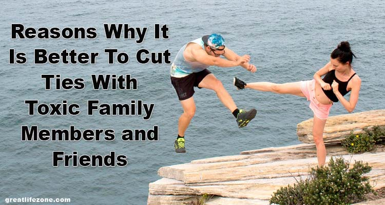 Reasons Why It Is Better To Cut Ties With Toxic Family Members and Friends